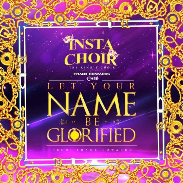 Insta Choir Ft. Frank Edwards, Chee – Let Your Name Be Glorified